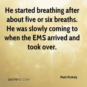 Matt McAuly  - He started breathing after about five or six breaths. He was slowly coming to when the EMS arrived and took over.