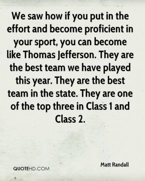 Matt Randall  - We saw how if you put in the effort and become proficient in your sport, you can become like Thomas Jefferson. They are the best team we have played this year. They are the best team in the state. They are one of the top three in Class 1 and Class 2.