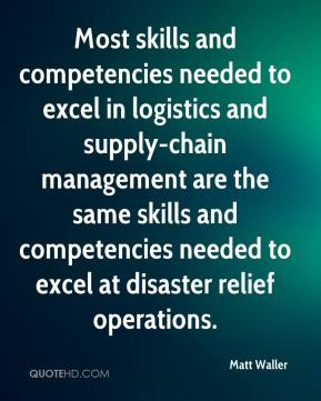 Matt Waller  - Most skills and competencies needed to excel in logistics and supply-chain management are the same skills and competencies needed to excel at disaster relief operations.