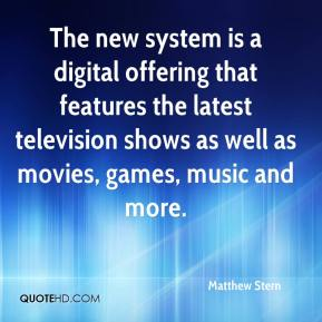 Matthew Stern  - The new system is a digital offering that features the latest television shows as well as movies, games, music and more.