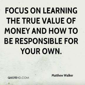 Matthew Walker  - Focus on learning the true value of money and how to be responsible for your own.