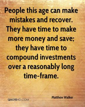 Matthew Walker  - People this age can make mistakes and recover. They have time to make more money and save; they have time to compound investments over a reasonably long time-frame.