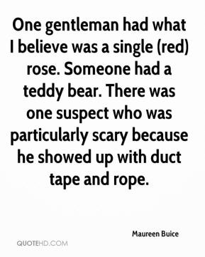 Maureen Buice  - One gentleman had what I believe was a single (red) rose. Someone had a teddy bear. There was one suspect who was particularly scary because he showed up with duct tape and rope.