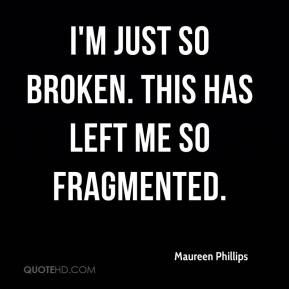 Maureen Phillips  - I'm just so broken. This has left me so fragmented.