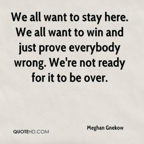 Meghan Gnekow  - We all want to stay here. We all want to win and just prove everybody wrong. We're not ready for it to be over.