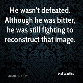 Mel Watkins  - He wasn't defeated. Although he was bitter, he was still fighting to reconstruct that image.