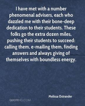 Melissa Ostrander  - I have met with a number phenomenal advisers, each who dazzled me with their bone-deep dedication to their students. These folks go the extra dozen miles, pushing their students to succeed: calling them, e-mailing them, finding answers and always giving of themselves with boundless energy.
