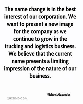 Michael Alexander  - The name change is in the best interest of our corporation. We want to present a new image for the company as we continue to grow in the trucking and logistics business. We believe that the current name presents a limiting impression of the nature of our business.