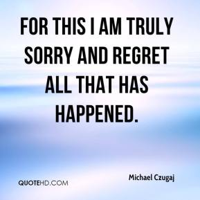 Michael Czugaj  - For this I am truly sorry and regret all that has happened.