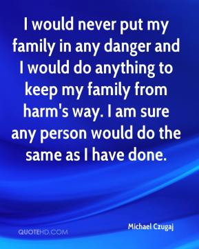 Michael Czugaj  - I would never put my family in any danger and I would do anything to keep my family from harm's way. I am sure any person would do the same as I have done.