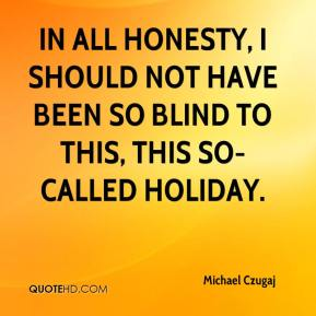 Michael Czugaj  - In all honesty, I should not have been so blind to this, this so-called holiday.