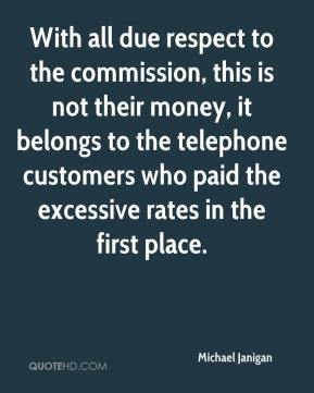 Michael Janigan  - With all due respect to the commission, this is not their money, it belongs to the telephone customers who paid the excessive rates in the first place.