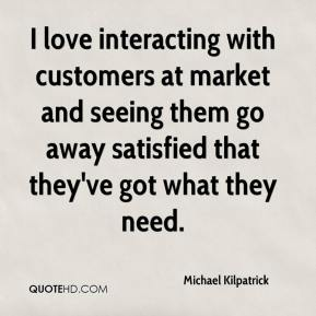 Michael Kilpatrick  - I love interacting with customers at market and seeing them go away satisfied that they've got what they need.