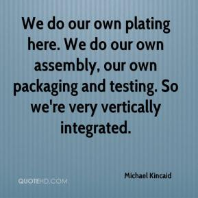 Michael Kincaid  - We do our own plating here. We do our own assembly, our own packaging and testing. So we're very vertically integrated.