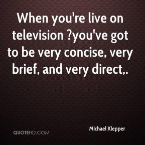 Michael Klepper  - When you're live on television ?you've got to be very concise, very brief, and very direct.