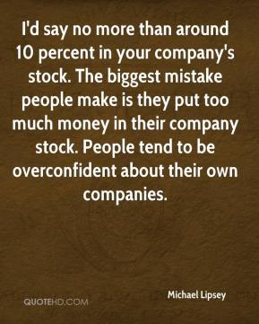 Michael Lipsey  - I'd say no more than around 10 percent in your company's stock. The biggest mistake people make is they put too much money in their company stock. People tend to be overconfident about their own companies.