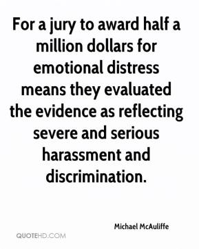 Michael McAuliffe  - For a jury to award half a million dollars for emotional distress means they evaluated the evidence as reflecting severe and serious harassment and discrimination.
