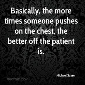 Michael Sayre  - Basically, the more times someone pushes on the chest, the better off the patient is.