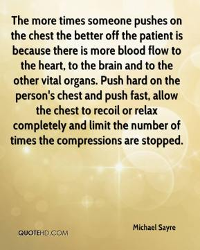 Michael Sayre  - The more times someone pushes on the chest the better off the patient is because there is more blood flow to the heart, to the brain and to the other vital organs. Push hard on the person's chest and push fast, allow the chest to recoil or relax completely and limit the number of times the compressions are stopped.