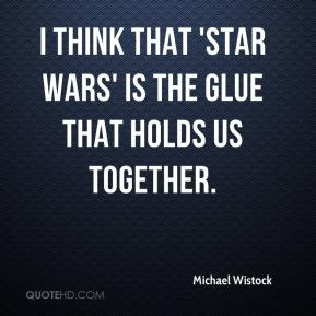 Michael Wistock  - I think that 'Star Wars' is the glue that holds us together.