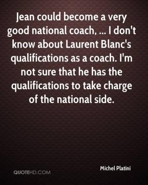 Michel Platini  - Jean could become a very good national coach, ... I don't know about Laurent Blanc's qualifications as a coach. I'm not sure that he has the qualifications to take charge of the national side.