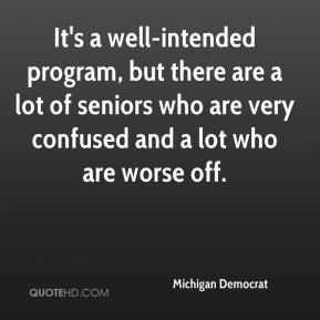 Michigan Democrat  - It's a well-intended program, but there are a lot of seniors who are very confused and a lot who are worse off.