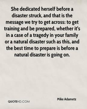 Mike Adametz  - She dedicated herself before a disaster struck, and that is the message we try to get across: to get training and be prepared, whether it's in a case of a tragedy in your family or a natural disaster such as this, and the best time to prepare is before a natural disaster is going on.