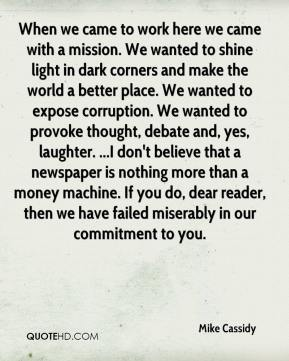 When we came to work here we came with a mission. We wanted to shine light in dark corners and make the world a better place. We wanted to expose corruption. We wanted to provoke thought, debate and, yes, laughter. ...I don't believe that a newspaper is nothing more than a money machine. If you do, dear reader, then we have failed miserably in our commitment to you.