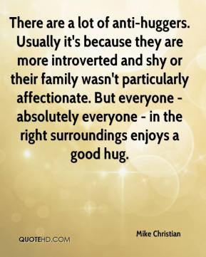 There are a lot of anti-huggers. Usually it's because they are more introverted and shy or their family wasn't particularly affectionate. But everyone - absolutely everyone - in the right surroundings enjoys a good hug.
