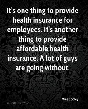 Mike Cooley  - It's one thing to provide health insurance for employees. It's another thing to provide affordable health insurance. A lot of guys are going without.