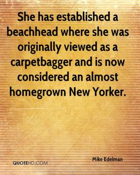 Mike Edelman  - She has established a beachhead where she was originally viewed as a carpetbagger and is now considered an almost homegrown New Yorker.