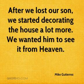 Mike Gutierrez  - After we lost our son, we started decorating the house a lot more. We wanted him to see it from Heaven.