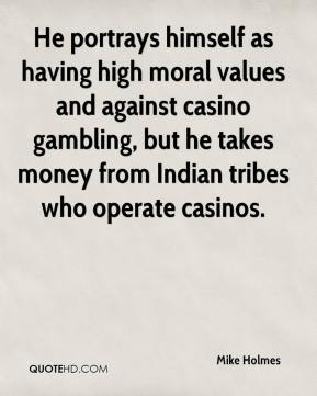 Mike Holmes  - He portrays himself as having high moral values and against casino gambling, but he takes money from Indian tribes who operate casinos.