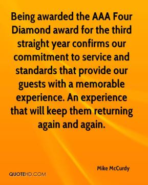 Mike McCurdy  - Being awarded the AAA Four Diamond award for the third straight year confirms our commitment to service and standards that provide our guests with a memorable experience. An experience that will keep them returning again and again.