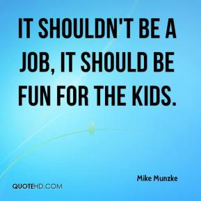 Mike Munzke  - It shouldn't be a job, it should be fun for the kids.