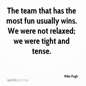 Mike Pugh  - The team that has the most fun usually wins. We were not relaxed; we were tight and tense.