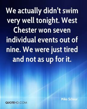 Mike Schnur  - We actually didn't swim very well tonight. West Chester won seven individual events out of nine. We were just tired and not as up for it.