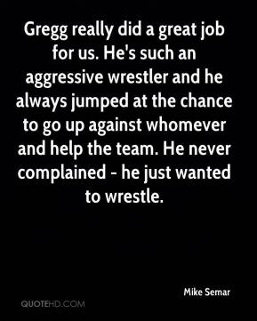 Mike Semar  - Gregg really did a great job for us. He's such an aggressive wrestler and he always jumped at the chance to go up against whomever and help the team. He never complained - he just wanted to wrestle.