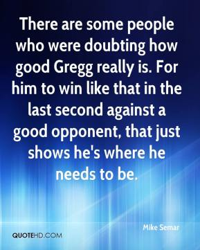 Mike Semar  - There are some people who were doubting how good Gregg really is. For him to win like that in the last second against a good opponent, that just shows he's where he needs to be.