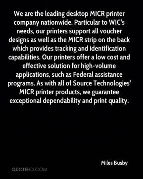 Miles Busby  - We are the leading desktop MICR printer company nationwide. Particular to WIC's needs, our printers support all voucher designs as well as the MICR strip on the back which provides tracking and identification capabilities. Our printers offer a low cost and effective solution for high-volume applications, such as Federal assistance programs. As with all of Source Technologies' MICR printer products, we guarantee exceptional dependability and print quality.