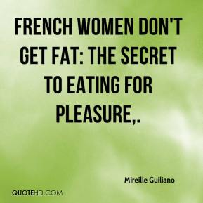 Mireille Guiliano  - French Women Don't Get Fat: The Secret To Eating for Pleasure.