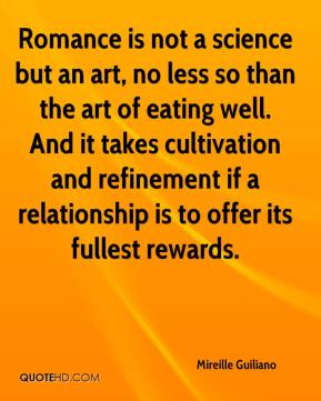 Mireille Guiliano  - Romance is not a science but an art, no less so than the art of eating well. And it takes cultivation and refinement if a relationship is to offer its fullest rewards.
