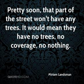 Miriam Landsman  - Pretty soon, that part of the street won't have any trees. It would mean they have no trees, no coverage, no nothing.