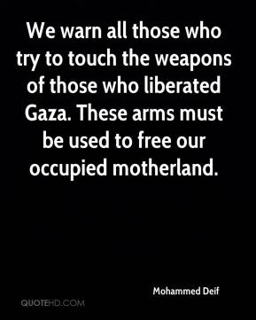 Mohammed Deif  - We warn all those who try to touch the weapons of those who liberated Gaza. These arms must be used to free our occupied motherland.