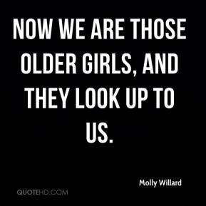 Molly Willard  - Now we are those older girls, and they look up to us.
