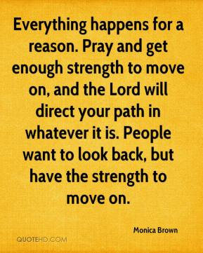 Monica Brown  - Everything happens for a reason. Pray and get enough strength to move on, and the Lord will direct your path in whatever it is. People want to look back, but have the strength to move on.