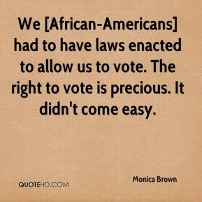 Monica Brown  - We [African-Americans] had to have laws enacted to allow us to vote. The right to vote is precious. It didn't come easy.