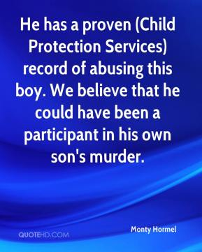 Monty Hormel  - He has a proven (Child Protection Services) record of abusing this boy. We believe that he could have been a participant in his own son's murder.