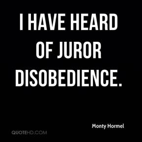 Monty Hormel  - I have heard of juror disobedience.