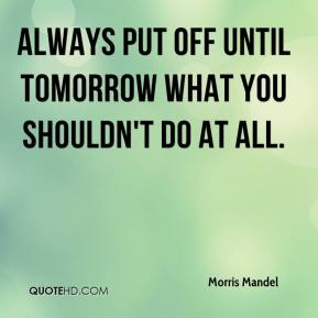 Morris Mandel  - Always put off until tomorrow what you shouldn't do at all.
